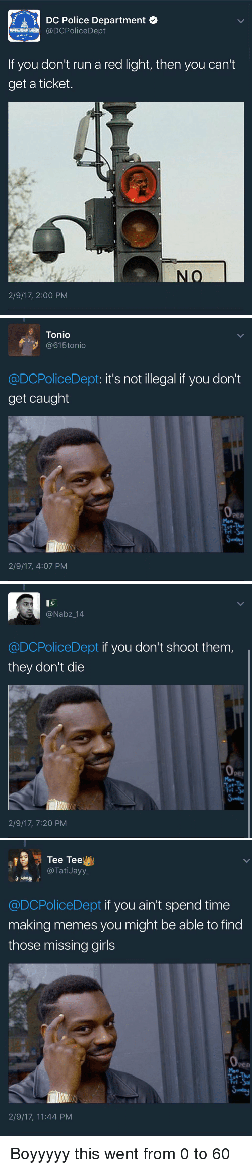 Making Meme: OLITAN  AY DC Police Department  @DCPolice Dept  WASHINGTON  D.C  If you don't run a red light, then you can't  get a ticket.  2/9/17, 2:00 PM   Tonio  @615 tonio  @DCPoliceDept: it's not illegal if you don't  get caught  Fri-Sa  2/9/17, 4:07 PM   @Nabz 14  @DCPoliceDept if you don't shoot them,  they don't die  2/9/17, 7:20 PM   Tee Tee  Tati Jayy  @DCPoliceDept if you ain't spend time  making memes you might be able to find  those missing girls  Tue-Thur  Fri -Sa  2/9/17, 11:44 PM Boyyyyy this went from 0 to 60