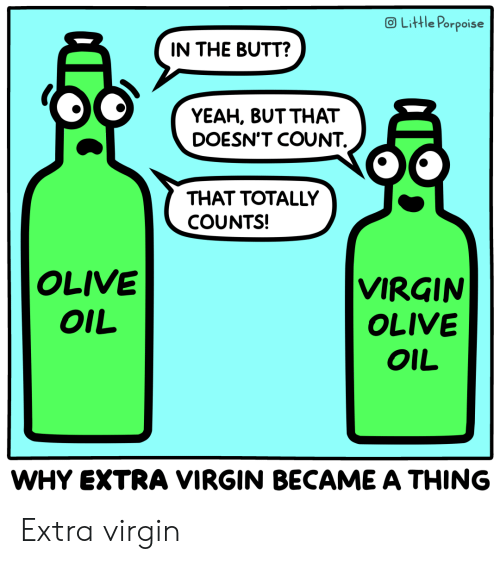 Yeah But: OLittle Porpoise  IN THE BUTT?  YEAH, BUT THAT  DOESN'T COUNT  THAT TOTALLY  COUNTS!  OLIVE  VIRGIN  OLIVE  OIL  OIL  WHY EXTRA VIRGIN BECAME A THING Extra virgin