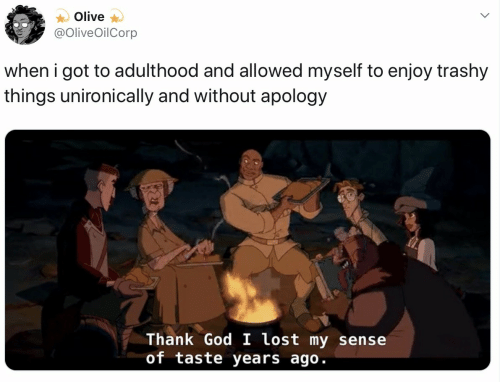 Apology: Olive  @OliveOilCorp  when i got to adulthood and allowed myself to enjoy trashy  things unironically and without apology  Thank God I lost my sense  of taste years ago