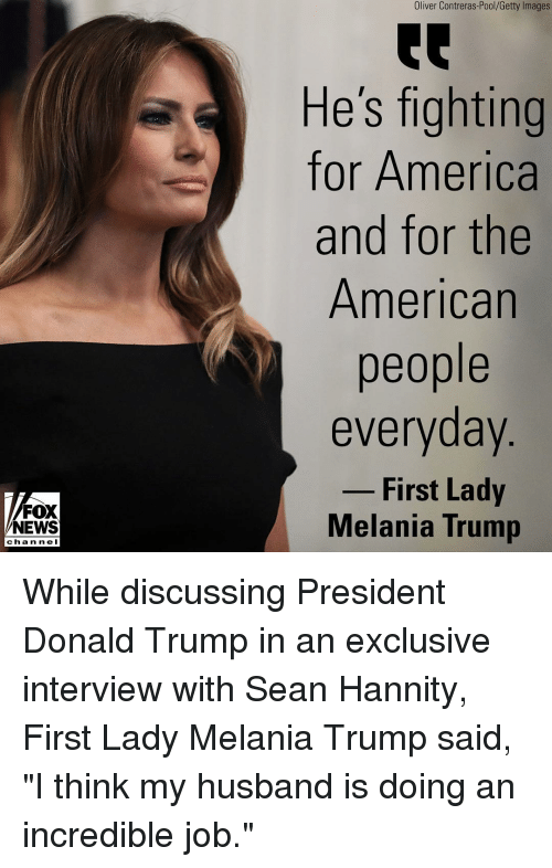 "Melania: Oliver Contreras-Pool/Getty Images  He's fighting  for America  and for the  American  people  everyday  - First Lady  FOX  NEWS  Melania Trump  chan ne I While discussing President Donald Trump in an exclusive interview with Sean Hannity, First Lady Melania Trump said, ""I think my husband is doing an incredible job."""
