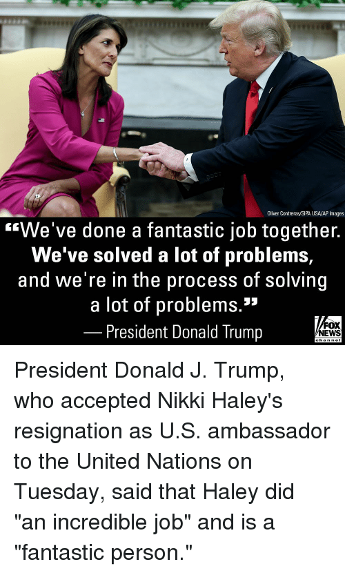 """ambassador: Oliver Contreras/SIPA USA/AP Images  """"We've done a fantastic job together.  We've solved a lot of problems,  and we're in the process of solving  a lot of problems.3  President Donald Trump  FOX  NEWS  chan neI President Donald J. Trump, who accepted Nikki Haley's resignation as U.S. ambassador to the United Nations on Tuesday, said that Haley did """"an incredible job"""" and is a """"fantastic person."""""""