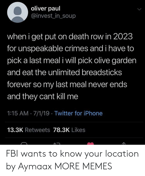Last Meal: oliver paul  @invest_in_soup  when i get put on death row in 2023  for unspeakable crimes and i have to  pick a last meal i will pick olive garden  and eat the unlimited breadsticks  forever so my last meal never ends  and they cant kill me  1:15 AM 7/1/19 Twitter for iPhone  13.3K Retweets 78.3K Likes  C FBI wants to know your location by Aymaax MORE MEMES