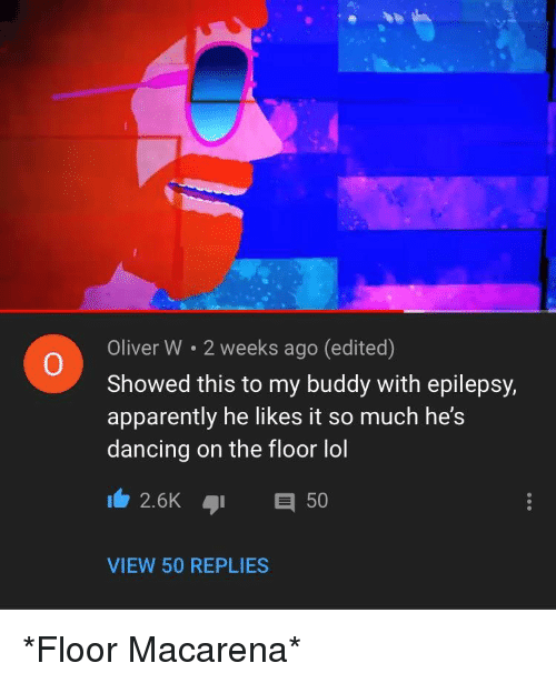 w-2: Oliver W 2 weeks ago (edited)  Showed this to my buddy with epilepsy,  apparently he likes it so much he's  dancing on the floor lol  0  2.6K 50  VIEW 50 REPLIES *Floor Macarena*