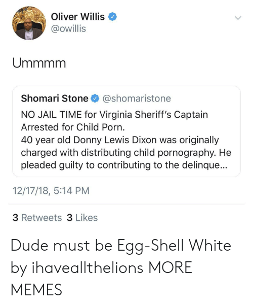 Pornography: Oliver Willis  @owillis  Shomari Stone @shomaristone  NO JAIL TIME for Virginia Sheriff's Captain  Arrested for Child Porn  40 year old Donny Lewis Dixon was originally  charged with distributing child pornography. He  pleaded guilty to contributing to the delinque...  12/17/18, 5:14 PM  3 Retweets 3 Likes Dude must be Egg-Shell White by ihaveallthelions MORE MEMES
