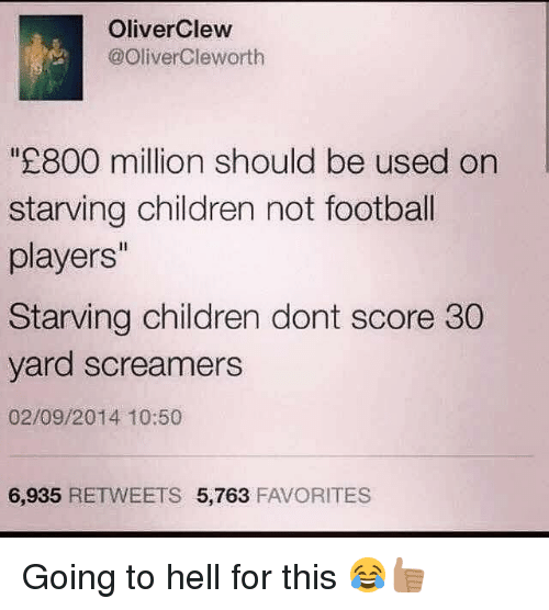 Memes, 🤖, and Yard: OliverClew  @Oliver Cleworth  800 million should be used on  starving children not football  players''  Starving children dont score 30  yard screamers  02/09/2014 10:50  6,935  RETWEETS 5,763  FAVORITES Going to hell for this 😂👍🏽