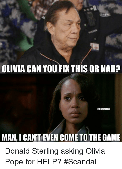 Nba, Olivia, and Donald: OLIVIA CAN YOU FIX THISORNAH?  @NBAMEMES  MAN, I CANTEVEN COME TO THE GAME Donald Sterling asking Olivia Pope for HELP? #Scandal