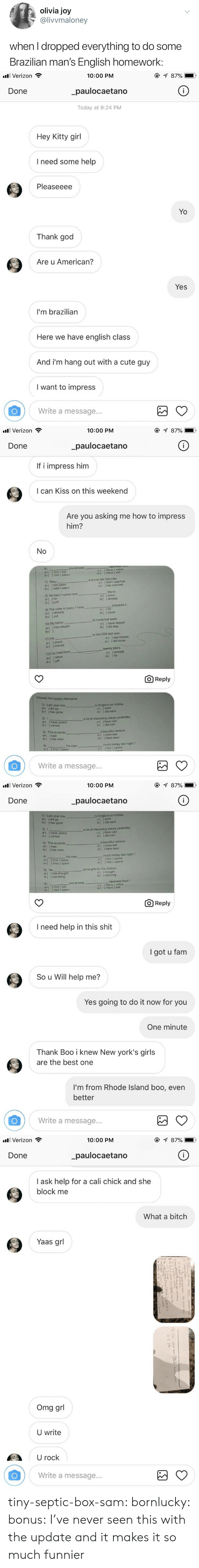 Yaas: olivia joy  @livvmaloney  when I dropped everything to do some  Brazilian man's English homework:   all Verizon  10:00 PM  _paulocaetano  Today at 9:24 PM  Done  Hey Kitty girl  I need some help  Pleaseeee  Yo  Thank god  Are u American?  Yes  I'm brazilian  Here we have english class  And i'm hang out with a cute guy  I want to impress  Write a message...   . Verizon  10:00 PM  Done  paulocaetano  If i impress him  I can Kiss on this weekend  Are you asking me how to impress  him?  6)  a-( ) Did / eat  b-( ) Did / eaten  you  c-( ) Have /eaten  d-( ) Have / eat  a movie last Saturday  7) Mary  a-( ) did watch  b-( ) didn't watch  C-(  d-(  ) didn't watched  ) has watched  March  8) He hasn't come here  d-( ) already  b-( )just  9) The cake is ready I have  a-( ) already  b-( ) yet  prepared it  { ) for  d-( ) never  at home last week  10) My father  a-( ) has stayed  have stayed  d-(  ) did stay  to the USA last year  11) He  a-( ) move  b-( ) moved  C-( ) has moved  d-( ) did move  twenty years.  12)r've lived here  a-(since  b-() yet  c-( ) already  d-( ) for  O Reply  Choose the correct alternative  1) Last year she  a-( )did go  b-( ) has gone  to England on holiday  c-( ) went  d-( ) did went  2) I  a-( ) have visited  b-( ) visited  a lot of interesting places yesterday  C-( ) have visit  d-( ) did visit  3) The students  a-( ) saw  b-( ) has seen  a beautiful rainbow  c-( ) have see  d-( ) have seen  4)  the man  much money last night ?  c-() Did / spend  Write a message...   . Verizon  10:00 PM  Done  paulocaetano  1) Last year she  a-() did go  b-( ) has gone  to England on holiday  c-( ) went  d-( ) did went  2) 1  a-( ) have visited  b-( ) visited  a lot of interesting places yesterday  c-《 ) have visit  d-( ) did visit  3) The students  a-( ) saw  b-( ) has seen  a beautiful rainbow  c-f ) have see  d-( ) have seen  much money last night?  ) Did / spend  ) Has / spend  the man  a-( ) Did / spent  b-( ) Has / spent  c-(  d-(  some gifts for his chi