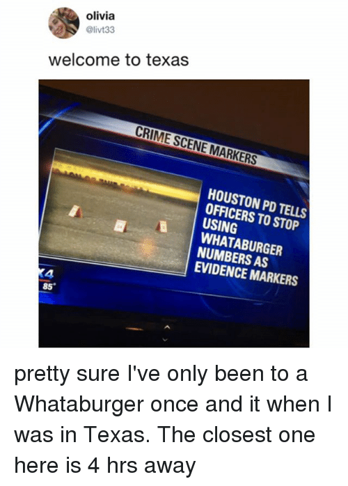 Crime, Whataburger, and Houston: olivia  @livt33  welcome to texas  CRIME SCENE MARKERS  HOUSTON PD TELLS  OFFICERS TO STOP  USING  WHATABURGER  NUMBERS AS  EVIDENCE MARKERS  4  85 pretty sure I've only been to a Whataburger once and it when I was in Texas. The closest one here is 4 hrs away