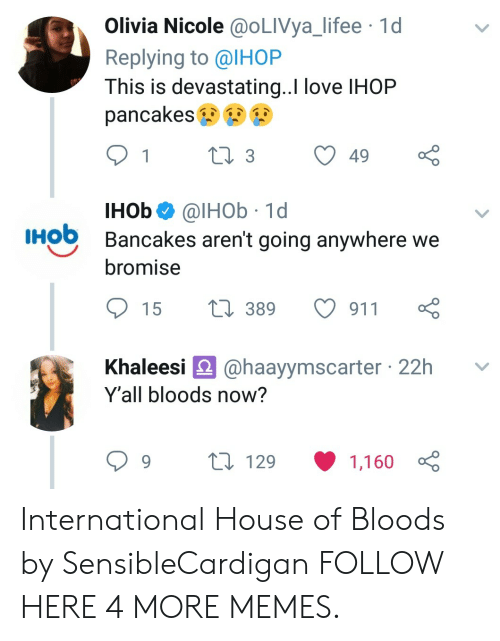 Bloods: Olivia Nicole @OLIVya_lifee 1d  Replying to @IHOP  This is devastating..I love IHOP  pancakes  IHob@lHOb 1d  Bancakes aren't going anywhere we  HO  bromise  15 t 389 911  haleesi @haayymscarter 22h v  Y'all bloods now?  129  1,160 International House of Bloods by SensibleCardigan FOLLOW HERE 4 MORE MEMES.