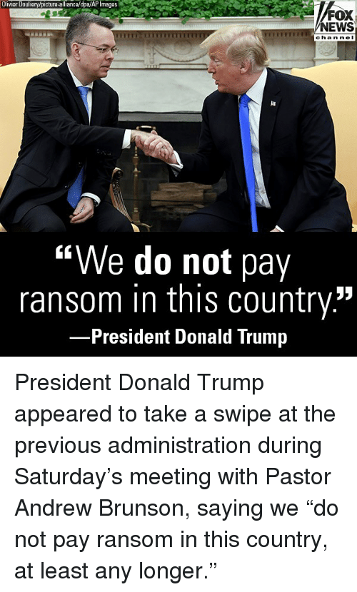 """ap images: Olivier Douliery/picture-alliance/dpa/AP Images  FOX  NEWS  chan ne I  """"We do not pay  ransom in this country.""""  President Donald Trump President Donald Trump appeared to take a swipe at the previous administration during Saturday's meeting with Pastor Andrew Brunson, saying we """"do not pay ransom in this country, at least any longer."""""""