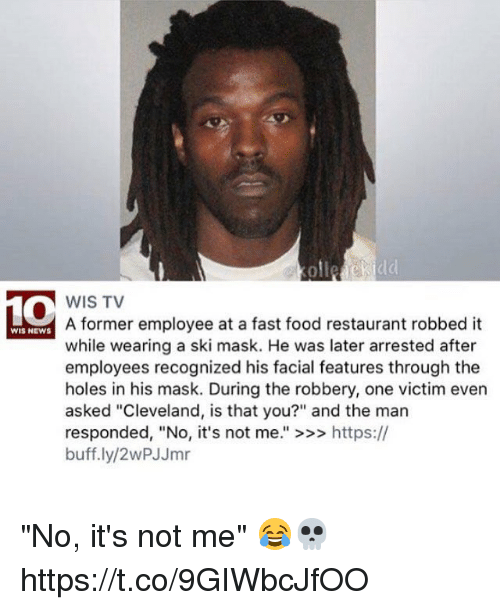 "Blackpeopletwitter, Fast Food, and Food: oll  WIS TV  A former employee at a fast food restaurant robbed it  while wearing a ski mask. He was later arrested after  employees recognized his facial features through the  holes in his mask. During the robbery, one victim even  asked ""Cleveland, is that you?"" and the man  responded, ""No, it's not me."" >>> https://  buff.ly/2wPJJmr  WIS NEWS ""No, it's not me"" 😂💀 https://t.co/9GIWbcJfOO"