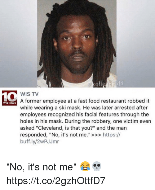 "Fast Food, Food, and News: oll  WIS TV  A former employee at a fast food restaurant robbed it  while wearing a ski mask. He was later arrested after  employees recognized his facial features through the  holes in his mask. During the robbery, one victim even  asked ""Cleveland, is that you?"" and the man  responded, ""No, it's not me."" >>> https://  buff.ly/2wPJJmr  WIS NEWS ""No, it's not me"" 😂💀 https://t.co/2gzhOttfD7"