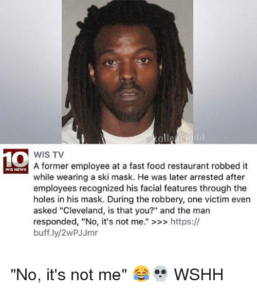 "Fast Food, Food, and Memes: ollezckidd  WIS TV  A former employee at a fast food restaurant robbed it  while wearing a ski mask. He was later arrested after  employees recognized his facial features through the  holes in his mask. During the robbery, one victim even  asked ""Cleveland, is that you?"" and the man  responded, ""No, it's not me."" >>> https://  buff.ly/2wPJJmr  WIS NEWS ""No, it's not me"" 😂💀 WSHH"