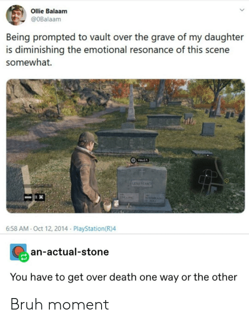 aca: Ollie Balaam  @OBalaam  Being prompted to vault over the grave of my daughter  is diminishing the emotional resonance of this scene  somewhat.  Vault  LENAPEARCE  ACA  6:58 AM- Oct 12, 2014 PlayStation(R)4  an-actual-stone  You have to get over death one way or the other Bruh moment