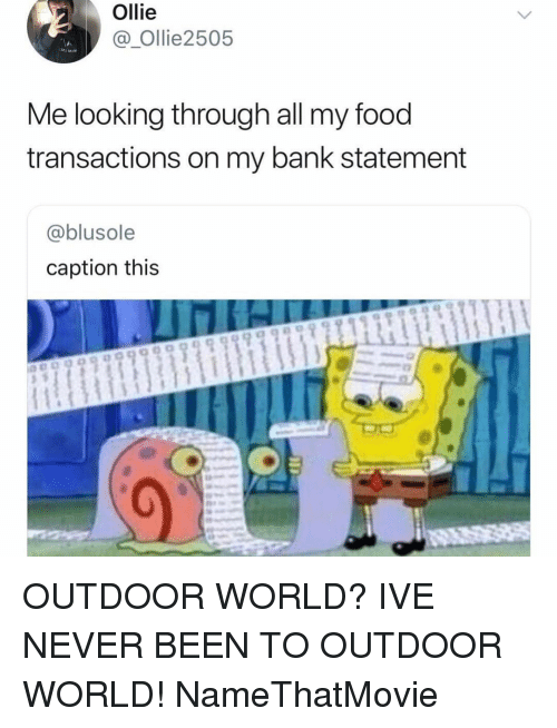 Food, Bank, and World: Ollie  @ Ollie2505  Me looking through all my food  transactions on my bank statement  @blusole  caption this  99989 9999999911 OUTDOOR WORLD? IVE NEVER BEEN TO OUTDOOR WORLD! NameThatMovie