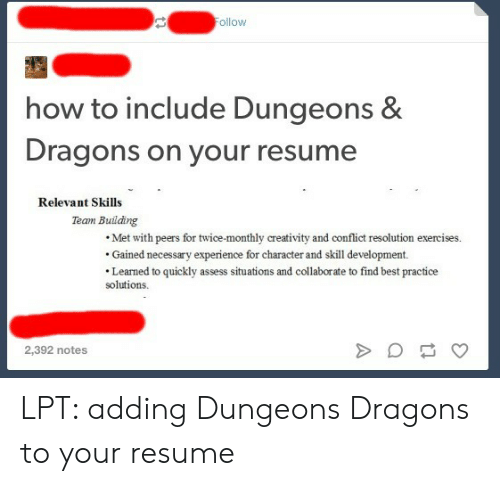 LPT: ollow  how to include Dungeons &  Dragons on your resume  Relevant Skills  Team Building  Met with peers for twice-monthly creativity and conflict resolution exercises.  Gained necessary experience for character and skill development.  Learned to quickly assess situations and collaborate to find best practice  solutions  2,392 notes LPT: adding Dungeons  Dragons to your resume