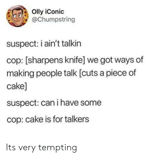 tempting: Olly iConic  @Chumpstring  suspect: i ain't talkin  cop: [sharpens knife] we got ways of  making people talk [cuts a piece of  cake]  suspect: can i have some  cop: cake is for talkers Its very tempting