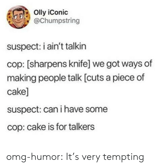 tempting: Olly iConic  @Chumpstring  suspect: i ain't talkin  cop: [sharpens knife] we got ways of  making people talk [cuts a piece of  cake]  suspect: can i have some  cop: cake is for talkers omg-humor:  It's very tempting