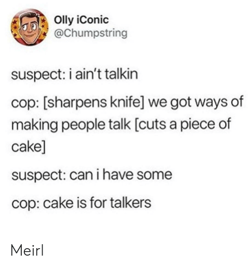 knife: Olly iConic  @Chumpstring  suspect: i ain't talkin  cop: [sharpens knife] we got ways of  making people talk [cuts a piece of  cake]  suspect: can i have some  cop: cake is for talkers Meirl