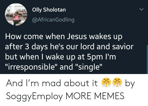 "When I Wake Up: Olly Sholotan  @AfricanGodling  How come when Jesus wakes up  after 3 days he's our lord and savior  but when I wake up at 5pm I'm  ""irresponsible"" and ""single"" And I'm mad about it 😤😤 by SoggyEmploy MORE MEMES"