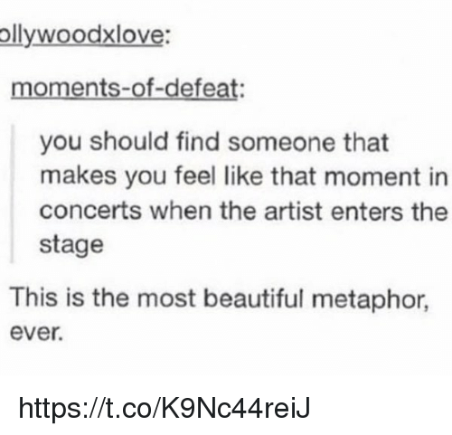Beautiful, Metaphor, and Girl Memes: ollywoodxlove:  moments-of-defeat  you should find someone that  makes you feel like that moment in  concerts when the artist enters the  stage  This is the most beautiful metaphor  ever. https://t.co/K9Nc44reiJ