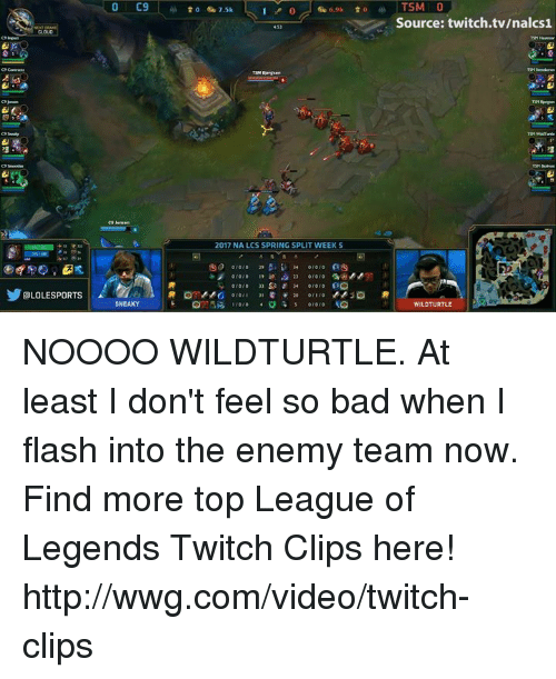 C9 Sneaky: OLOLESPORTs  O C9  SNEAKY  to 7.5k  2017 NA LCS SPRING SPLIT WEEK S  010/0  010  TSM O  Source: twitch.tv/nalcs1  WILDTURTLE NOOOO WILDTURTLE. At least I don't feel so bad when I flash into the enemy team now.  Find more top League of Legends Twitch Clips here! http://wwg.com/video/twitch-clips