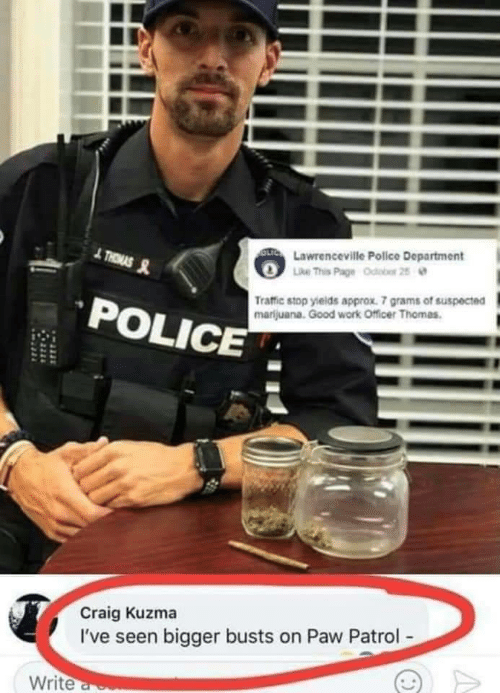 grams: OLTC Lawrenceville Police Department  Like This Page Odobor 25  THRMAS  Traffic stop yields approx. 7 grams of suspected  marijuana. Good work Officer Thomas.  POLICE  Craig Kuzma  I've seen bigger busts on Paw Patrol-  Write a