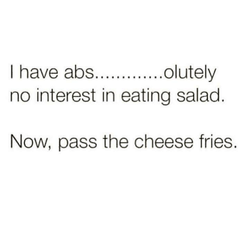 Eating Salad: olutely  I have abs.  no interest in eating salad  Now, pass the cheese fries.