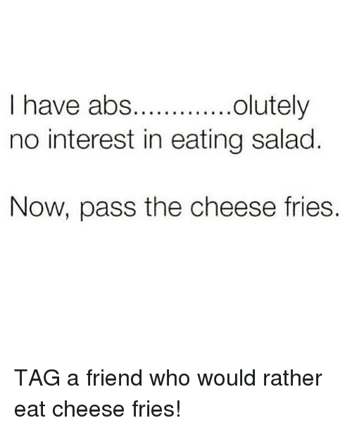 Eating Salad: olutely  I have abs.  no interest in eating salad  Now, pass the cheese fries. TAG a friend who would rather eat cheese fries!