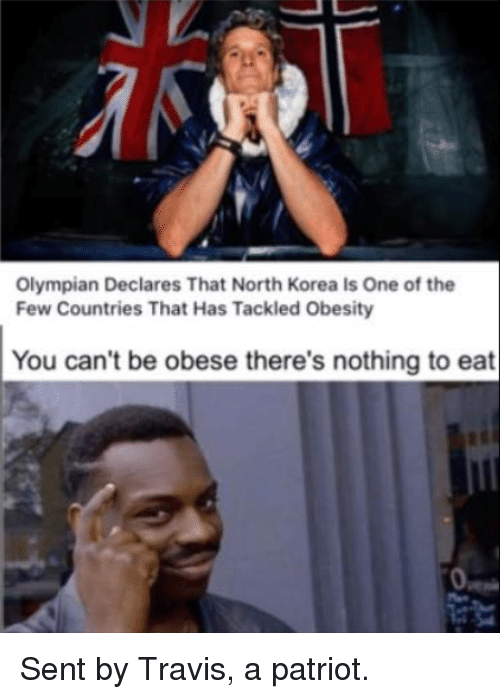 Memes, North Korea, and 🤖: Olympian Declares That North Korea Is One of the  Few Countries That Has Tackled Obesity  You can't be obese there's nothing to eat Sent by Travis, a patriot.