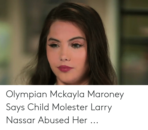 Maroney Says: Olympian Mckayla Maroney Says Child Molester Larry Nassar Abused Her ...