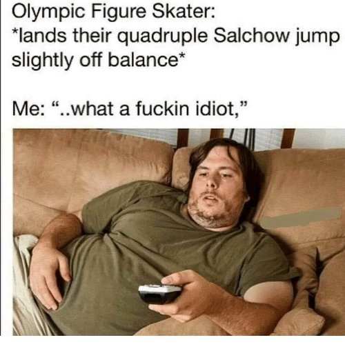 """olympic: Olympic Figure Skater:  """"lands their quadruple Salchow jump  slightly off balance*  Me: """"..what a fuckin idiot,"""""""