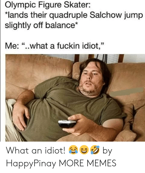 """Skater: Olympic Figure Skater:  """"lands their quadruple Salchow jump  slightly off balance*  Me: """"..what a fuckin idiot,"""" What an idiot! 😂😆🤣 by HappyPinay MORE MEMES"""