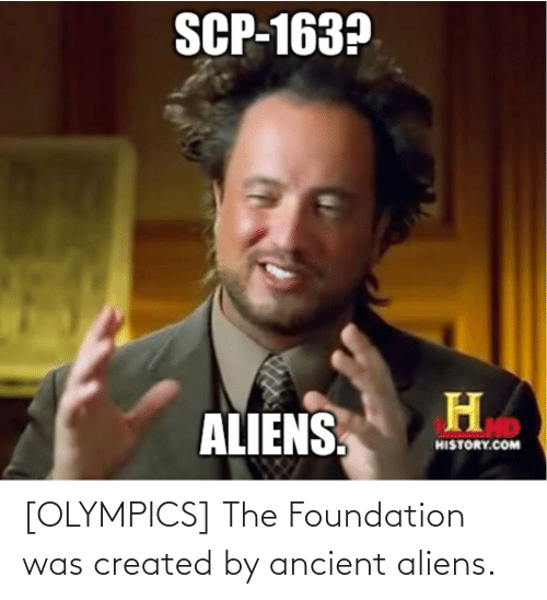 Ancient Aliens: [OLYMPICS] The Foundation was created by ancient aliens.