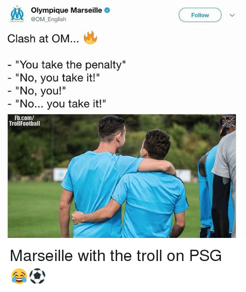 """Memes, Troll, and fb.com: Olympique Marseille  OM English  Follow  Clash at OM...  """" You take the penalty""""  """"No, you take it!""""  - """"No, you!""""  """"No... you take it!""""  Fb.com/  TrollFootball Marseille with the troll on PSG 😂⚽️"""
