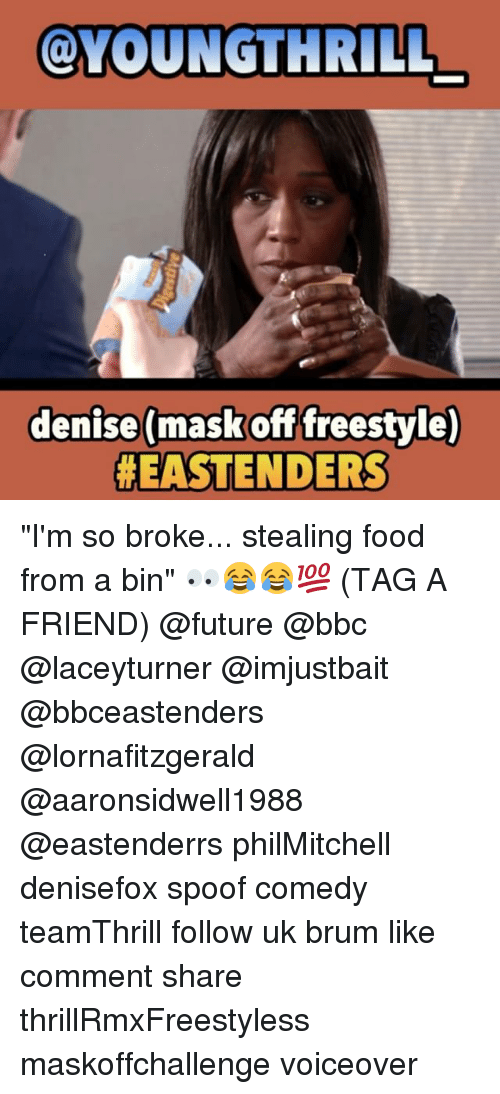 "EastEnders: OLYOUNGTHRILL  denise (mask off freestyle)  ""I'm so broke... stealing food from a bin"" 👀😂😂💯 (TAG A FRIEND) @future @bbc @laceyturner @imjustbait @bbceastenders @lornafitzgerald @aaronsidwell1988 @eastenderrs philMitchell denisefox spoof comedy teamThrill follow uk brum like comment share thrillRmxFreestyless maskoffchallenge voiceover"