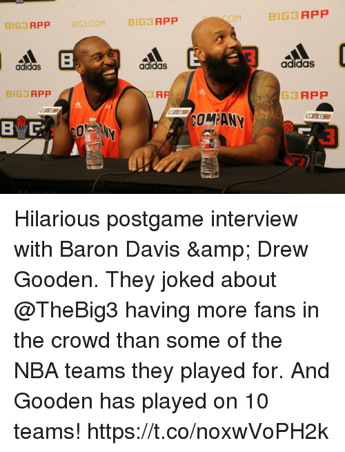 Baron Davis: OM  8IG3 APP  BIG3 APP BIG3 COM BIG3 APP  adidas  adidas  adidas  BIG3 APP  ЗА  G3APP  ar:  COMPANY  BYG Hilarious postgame interview with Baron Davis & Drew Gooden. They joked about @TheBig3 having more fans in the crowd than some of the NBA teams they played for. And Gooden has played on 10 teams! https://t.co/noxwVoPH2k