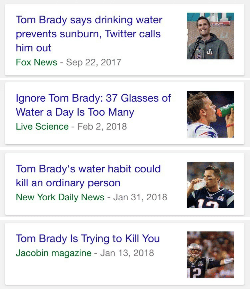 daily news: om Brady says drinking water  prevents sunburn, Twitter calls  him out  Fox News - Sep 22, 2017   Ignore Tom Brady: 37 Glasses of  Water a Day Is Too Many  Live Science - Feb 2, 2018   Tom Brady's water habit could  kill an ordinary person  New York Daily News - Jan 31, 2018   Tom Brady Is Trying to Kill You  Jacobin magazine - Jan 13, 2018