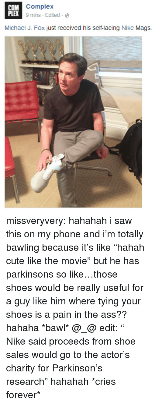 "Michael J. Fox: OM Complex  PLEX  9mins , Edited . @  Michael J. Fox just received his self-lacing Nike Mags. missveryvery:  hahahah i saw this on my phone and i'm totally bawling because it's like ""hahah cute like the movie"" but he has parkinsons so like…those shoes would be really useful for a guy like him where tying your shoes is a pain in the ass?? hahaha *bawl* @_@ edit: ""  Nike said proceeds from shoe sales would go to the actor's charity for Parkinson's research"" hahahah *cries forever*"