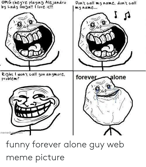 Forever Alone Rage Face: OM G theyre playin9 AleJandro t call mname, don't call  by Lady aa  love t!!  my name..  Riht won't call you anmore,  Problem  foreve  lone  memed funny forever alone guy web meme picture
