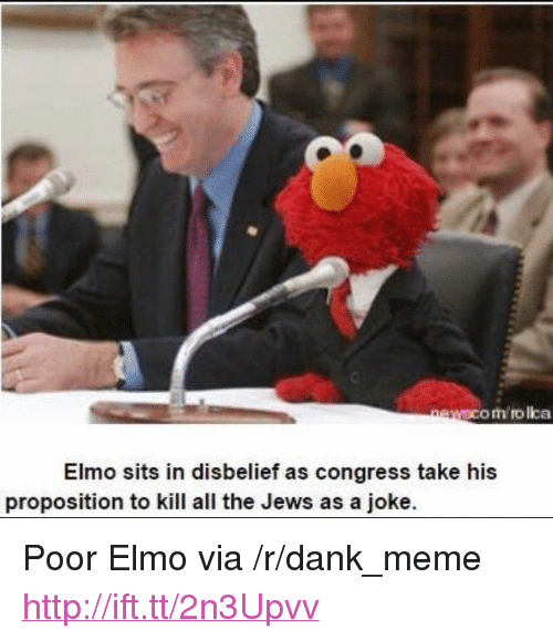 """proposition: om rolka  Elmo sits in disbelief as congress take his  proposition to kill all the Jews as a joke. <p>Poor Elmo via /r/dank_meme <a href=""""http://ift.tt/2n3Upvv"""">http://ift.tt/2n3Upvv</a></p>"""