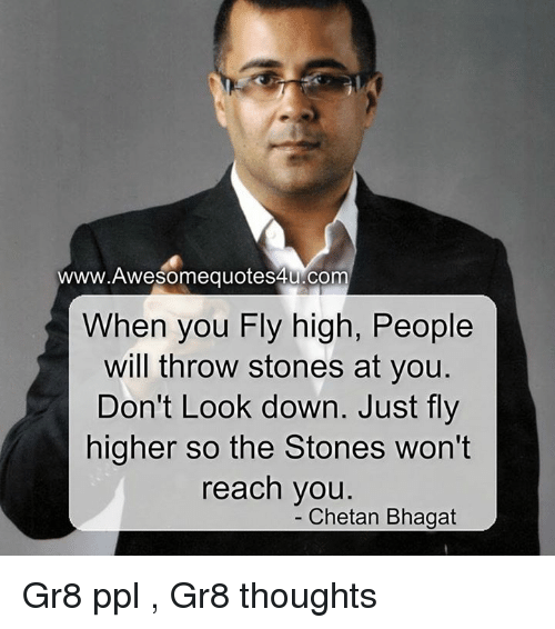dont look down: Om  When you Fly high, People  will throw stones at you.  Don't Look down. Just fly  higher so the Stones won't  reach you  Chetan Bhagat Gr8 ppl , Gr8 thoughts