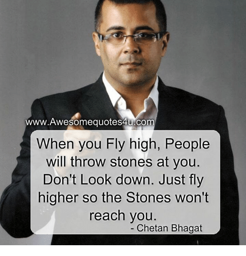 dont look down: Om  When you Fly high, People  will throw stones at you.  Don't Look down. Just fly  higher so the Stones won't  reach you  Chetan Bhagat