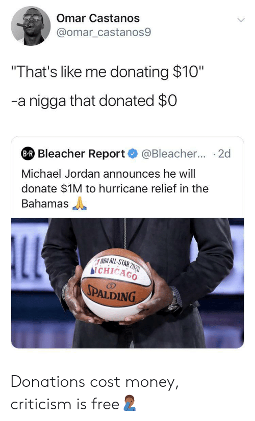 "Michael Jordan: Omar Castanos  @omar_castanos9  ""That's like me donating $10""  -a nigga that donated $0  @Bleacher... 2d  BR Bleacher Report  Michael Jordan announces he will  donate $1M to hurricane relief in the  Bahamas  LL  NBA ALL-STAR 2020  bi CHICAGO  SPALDING Donations cost money, criticism is free🤦🏾‍♂️"