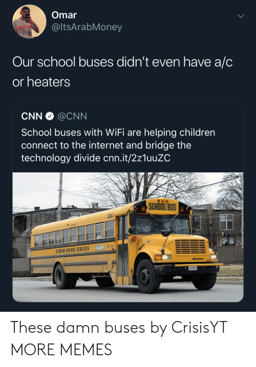 school bus: Omar  @ltsArabMoney  Our school buses didn't even have a/C  or heaters  CNN @CNN  School buses with WiFi are helping children  connect to the internet and bridge the  technology divide cnn.it/2z1uuZC  SCHOOL BUS  HH74  DURHAM SCHOOL SERVICES These damn buses by CrisisYT MORE MEMES
