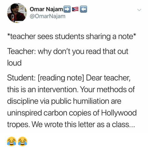 Memes, Teacher, and 🤖: Omar Najam  @OmarNajam  *teacher sees students sharing a note*  leacher: why don't you read that out  loud  Student: [reading note] Dear teacher,  this is an intervention. Your methods of  discipline via public humiliation are  uninspired carbon copies of Hollywood  tropes. We wrote this letter as a class 😂😂
