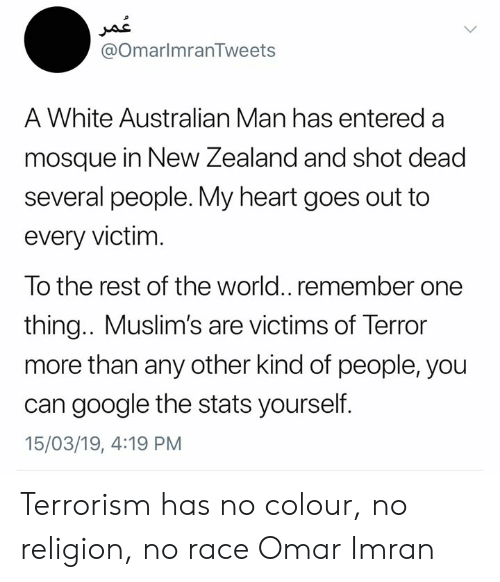 Terrorism: @OmarlmranTweets  A White Australian Man has entered a  mosque in New Zealand and shot dead  several people. My heart goes out to  every victim  To the rest of the world.. remember one  thing.. Muslim's are victims of Terror  more than any other kind of people, you  can google the stats yourself.  15/03/19, 4:19 PM Terrorism has no colour, no religion, no race Omar Imran