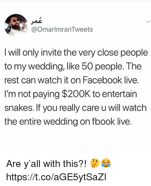 Facebook, Live, and Snakes: @OmarlmranTweets  I will only invite the very close people  to my wedding, like 50 people. The  rest can watch it on Facebook live.  I'm not paying $200K to entertain  snakes. If you really care u will watch  the entire wedding on fbook live. Are y'all with this?! 🤔😂 https://t.co/aGE5ytSaZI