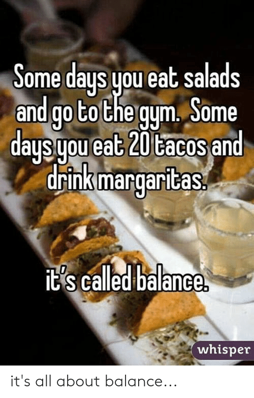 ome: ome days you eat salads  and go tothe qum, Some  d t 20 td  drink margaritas  aus uou ea  acos an  ts called balance  whisper it's all about balance...