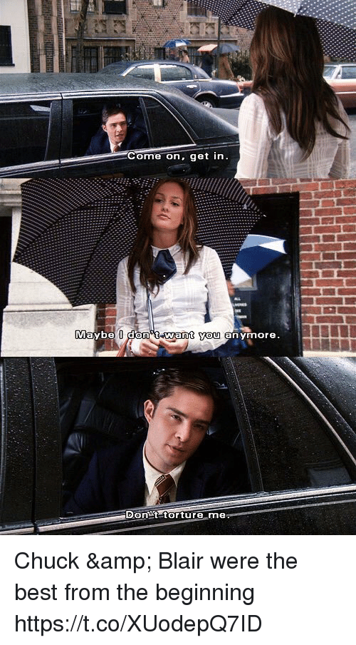 Memes, Best, and 🤖: ome on, get in  aybe dOn T want you anymore.  Don t torture me Chuck & Blair were the best from the beginning https://t.co/XUodepQ7ID